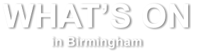 WHAT'S ON  in Birmingham